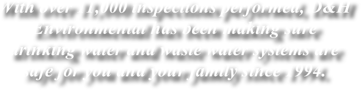 With over 11,000 inspections performed, D&H Environmental has been making sure drinking water and waste water systems are safe for you and your family since 1994.